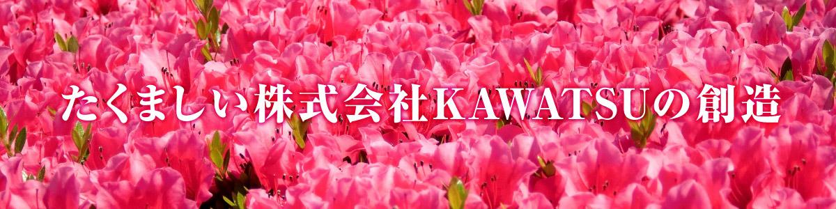 たくましい株式会社KAWATSUの創造